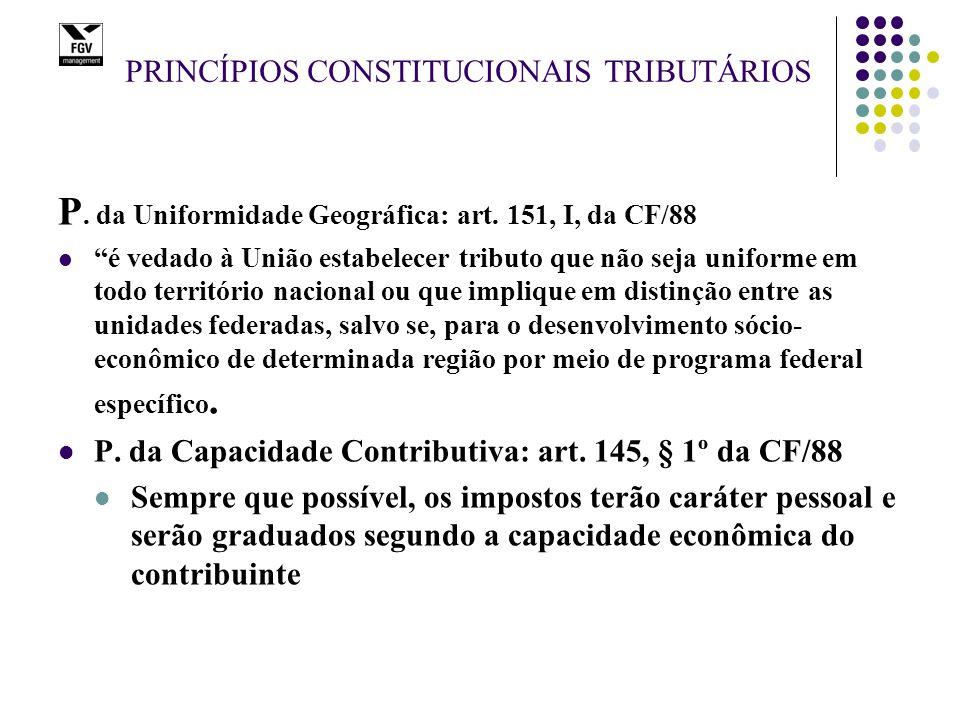 """PRINCÍPIOS CONSTITUCIONAIS TRIBUTÁRIOS P. da Uniformidade Geográfica: art. 151, I, da CF/88 """"é vedado à União estabelecer tributo que não seja uniform"""