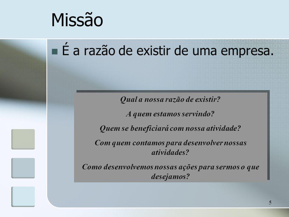 5 Missão É a razão de existir de uma empresa. Qual a nossa razão de existir? A quem estamos servindo? Quem se beneficiará com nossa atividade? Com que