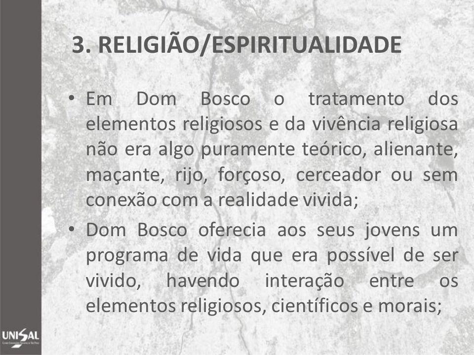3. RELIGIÃO/ESPIRITUALIDADE Em Dom Bosco o tratamento dos elementos religiosos e da vivência religiosa não era algo puramente teórico, alienante, maça