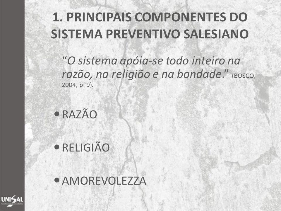"""1. PRINCIPAIS COMPONENTES DO SISTEMA PREVENTIVO SALESIANO """"O sistema apóia-se todo inteiro na razão, na religião e na bondade."""" (BOSCO, 2004, p. 9). R"""