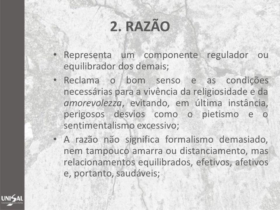 2. RAZÃO Representa um componente regulador ou equilibrador dos demais; Reclama o bom senso e as condições necessárias para a vivência da religiosidad