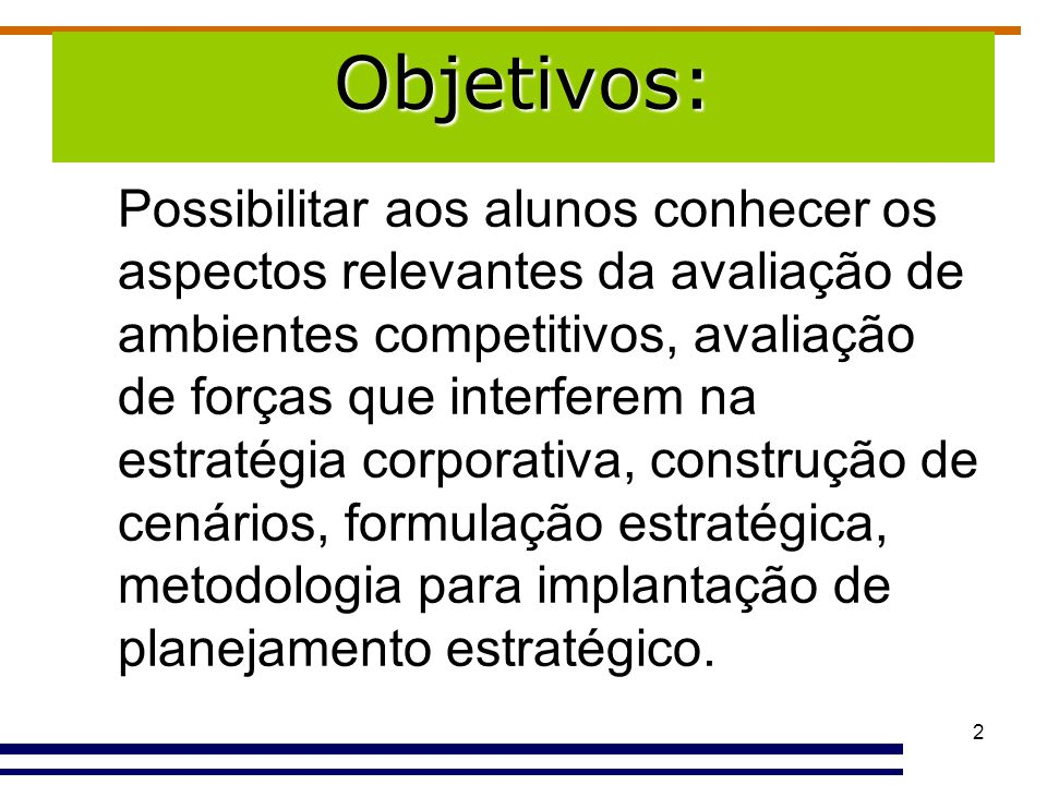 2 Objetivos: Possibilitar aos alunos conhecer os aspectos relevantes da avaliação de ambientes competitivos, avaliação de forças que interferem na est