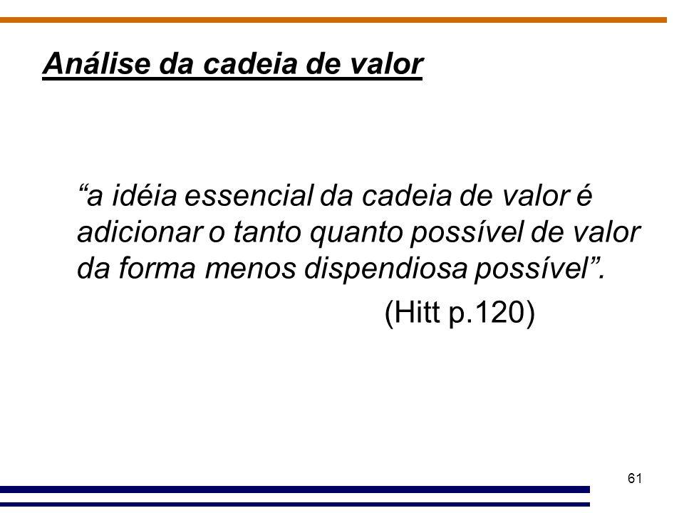 """61 Análise da cadeia de valor """"a idéia essencial da cadeia de valor é adicionar o tanto quanto possível de valor da forma menos dispendiosa possível""""."""
