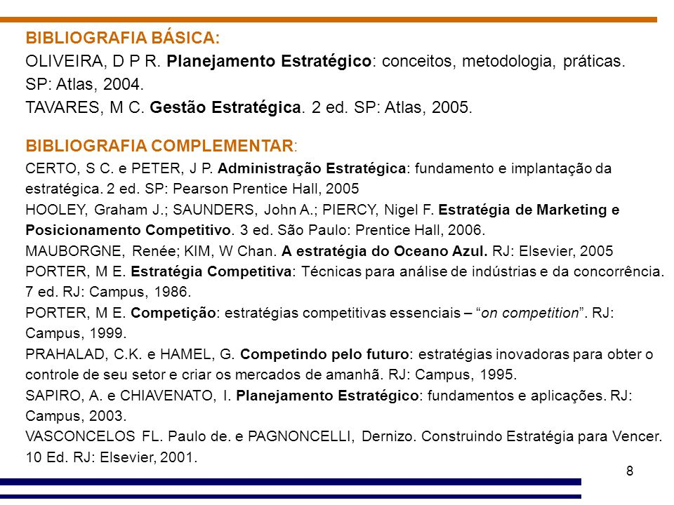 8 BIBLIOGRAFIA BÁSICA: OLIVEIRA, D P R. Planejamento Estratégico: conceitos, metodologia, práticas. SP: Atlas, 2004. TAVARES, M C. Gestão Estratégica.