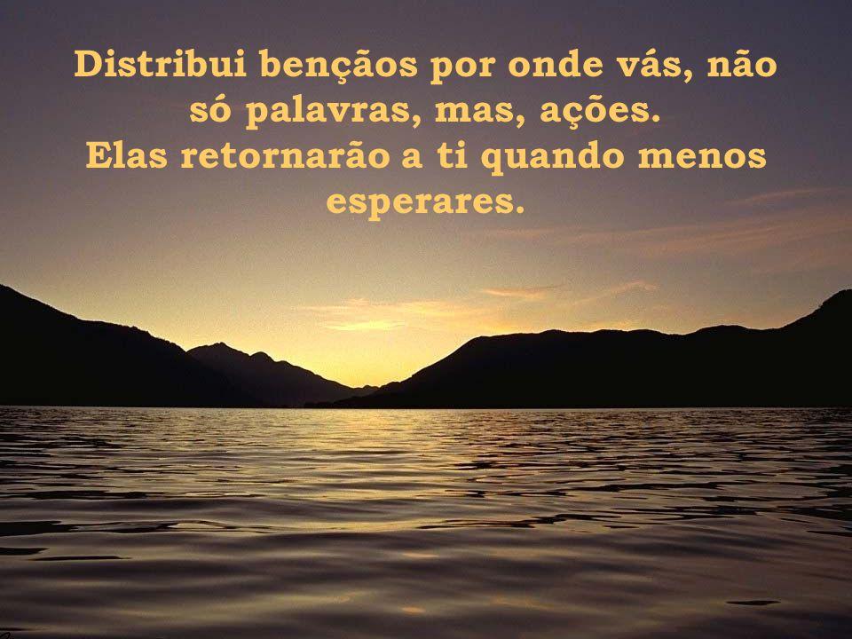 Por isso, hoje eu peço que Deus te abençoe, porque ao bendizer-te de todo coração, estou bendizendo a mim mesmo.