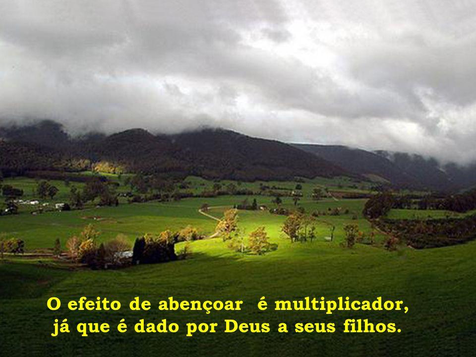 O efeito de abençoar é multiplicador, já que é dado por Deus a seus filhos.