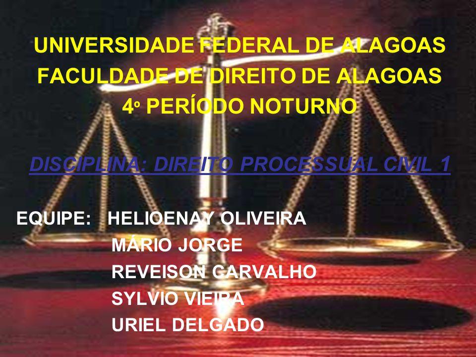 UNIVERSIDADE FEDERAL DE ALAGOAS FACULDADE DE DIREITO DE ALAGOAS 4 º PERÍODO NOTURNO DISCIPLINA: DIREITO PROCESSUAL CIVIL 1 EQUIPE: HELIOENAY OLIVEIRA MÁRIO JORGE REVEISON CARVALHO SYLVIO VIEIRA URIEL DELGADO