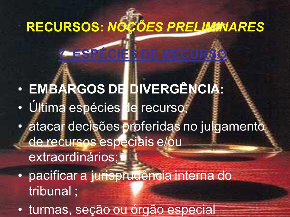 7. ESPÉCIES DE RECURSO EMBARGOS DE DIVERGÊNCIA: Última espécies de recurso; atacar decisões proferidas no julgamento de recursos especiais e/ou extrao