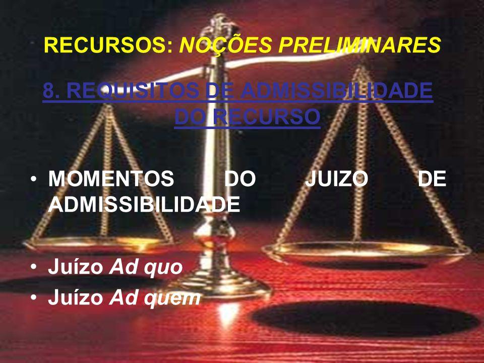 8. REQUISITOS DE ADMISSIBILIDADE DO RECURSO MOMENTOS DO JUIZO DE ADMISSIBILIDADE Juízo Ad quo Juízo Ad quem RECURSOS: NOÇÕES PRELIMINARES