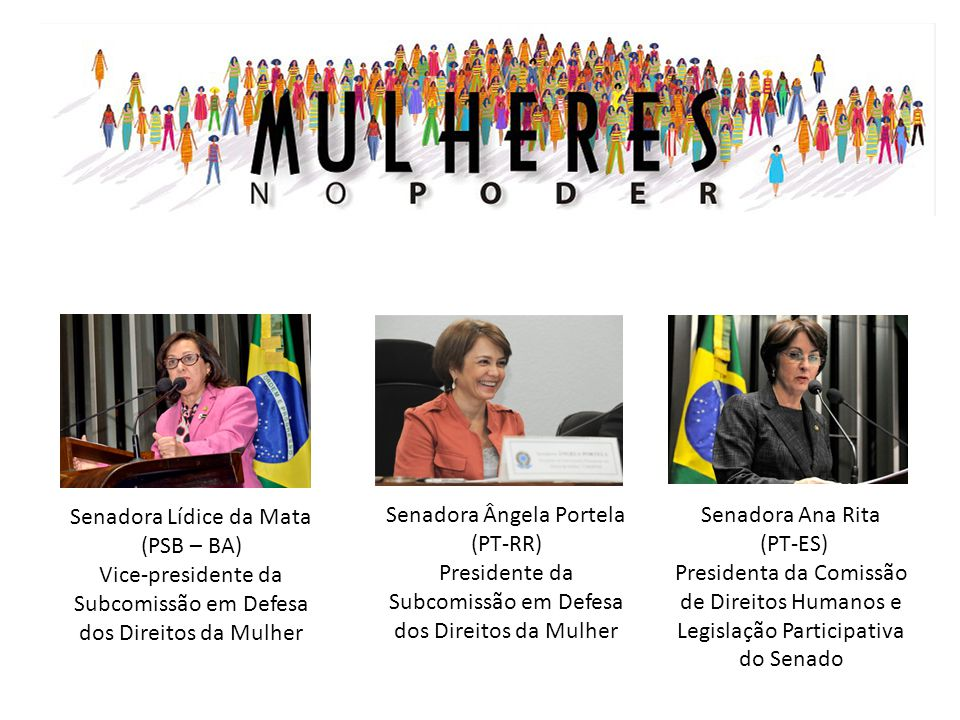 Senadora Lídice da Mata (PSB – BA) Vice-presidente da Subcomissão em Defesa dos Direitos da Mulher Senadora Ângela Portela (PT-RR) Presidente da Subco