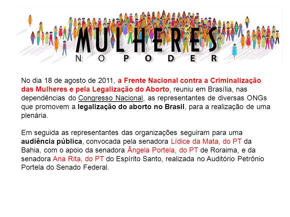 No dia 18 de agosto de 2011, a Frente Nacional contra a Criminalização das Mulheres e pela Legalização do Aborto, reuniu em Brasília, nas dependências do Congresso Nacional, as representantes de diversas ONGs que promovem a legalização do aborto no Brasil, para a realização de uma plenária.