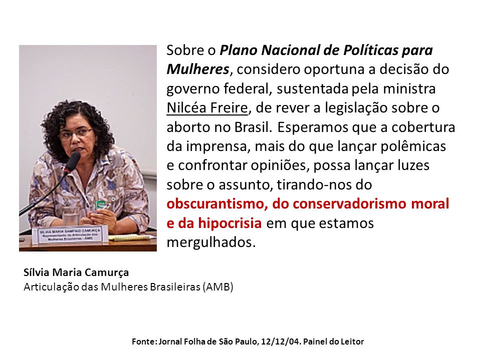 Sílvia Maria Camurça Articulação das Mulheres Brasileiras (AMB) Sobre o Plano Nacional de Políticas para Mulheres, considero oportuna a decisão do governo federal, sustentada pela ministra Nilcéa Freire, de rever a legislação sobre o aborto no Brasil.