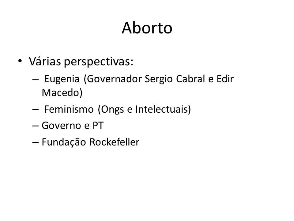 Aborto Várias perspectivas: – Eugenia (Governador Sergio Cabral e Edir Macedo) – Feminismo (Ongs e Intelectuais) – Governo e PT – Fundação Rockefeller