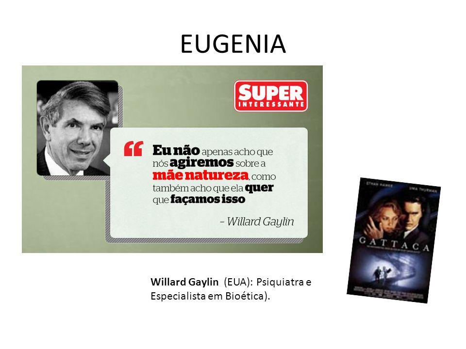 EUGENIA Willard Gaylin (EUA): Psiquiatra e Especialista em Bioética).