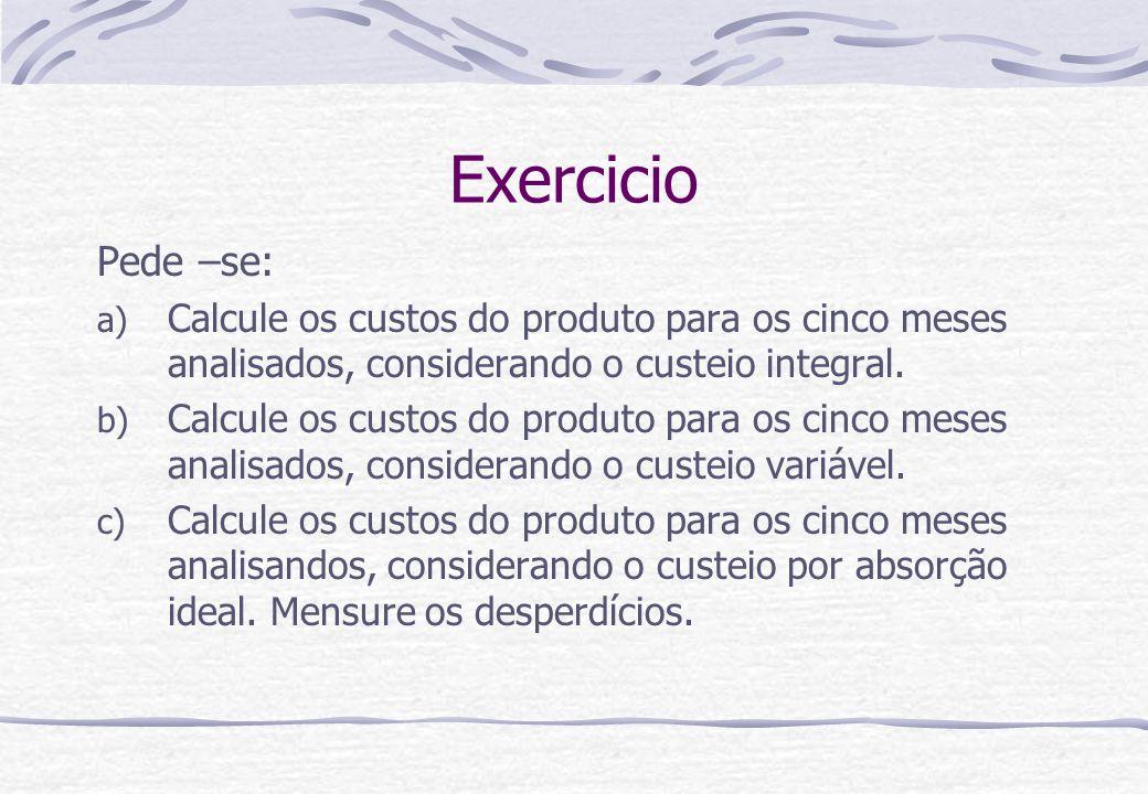 Exercicio Pede –se: a) Calcule os custos do produto para os cinco meses analisados, considerando o custeio integral. b) Calcule os custos do produto p
