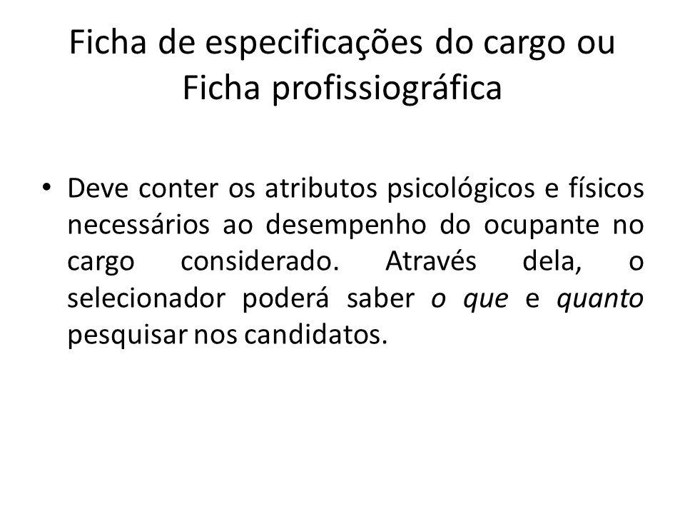 Ficha de especificações do cargo ou Ficha profissiográfica Deve conter os atributos psicológicos e físicos necessários ao desempenho do ocupante no ca