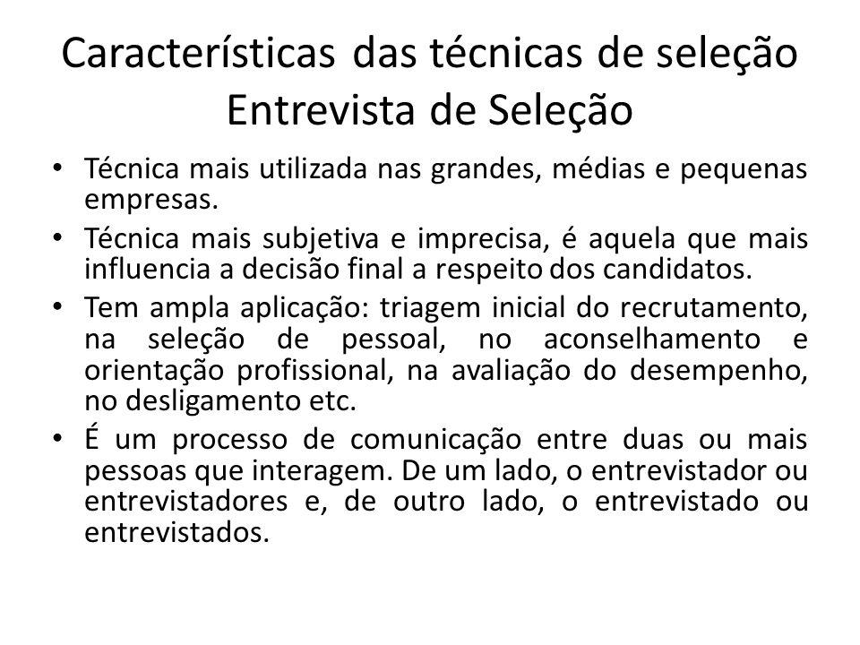 Características das técnicas de seleção Entrevista de Seleção Técnica mais utilizada nas grandes, médias e pequenas empresas. Técnica mais subjetiva e