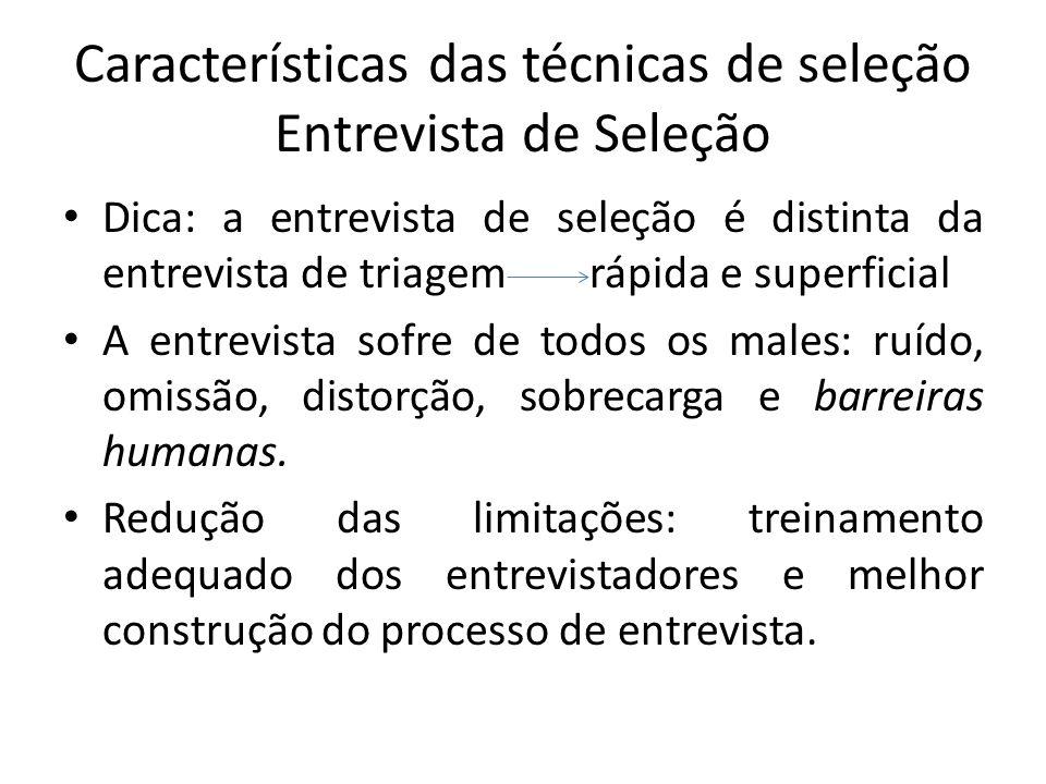 Características das técnicas de seleção Entrevista de Seleção Dica: a entrevista de seleção é distinta da entrevista de triagem rápida e superficial A