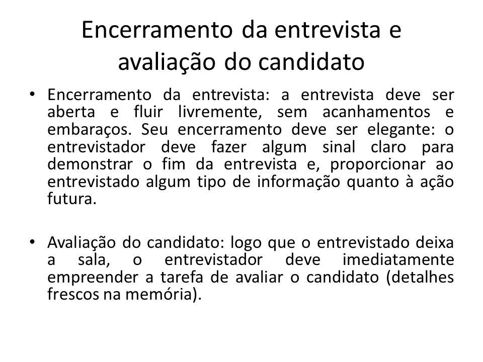Encerramento da entrevista e avaliação do candidato Encerramento da entrevista: a entrevista deve ser aberta e fluir livremente, sem acanhamentos e em