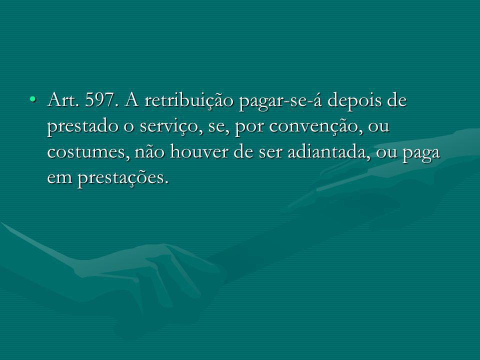 Art. 597. A retribuição pagar-se-á depois de prestado o serviço, se, por convenção, ou costumes, não houver de ser adiantada, ou paga em prestações.Ar