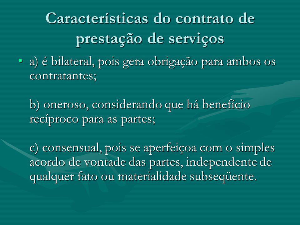 Características do contrato de prestação de serviços a) é bilateral, pois gera obrigação para ambos os contratantes; b) oneroso, considerando que há b