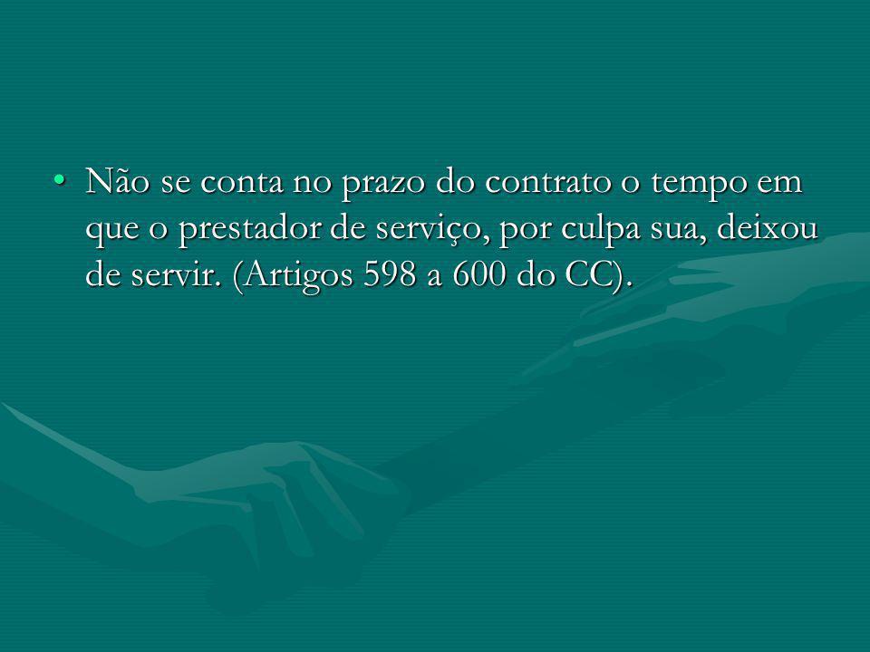 Não se conta no prazo do contrato o tempo em que o prestador de serviço, por culpa sua, deixou de servir. (Artigos 598 a 600 do CC).Não se conta no pr