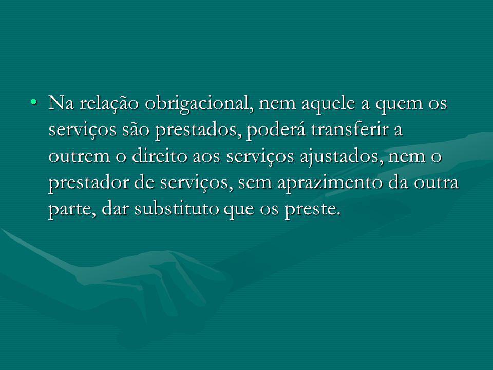 Na relação obrigacional, nem aquele a quem os serviços são prestados, poderá transferir a outrem o direito aos serviços ajustados, nem o prestador de