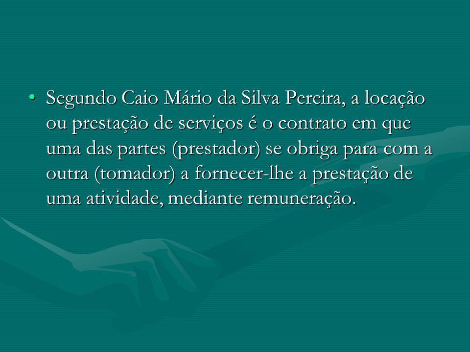 Segundo Caio Mário da Silva Pereira, a locação ou prestação de serviços é o contrato em que uma das partes (prestador) se obriga para com a outra (tom