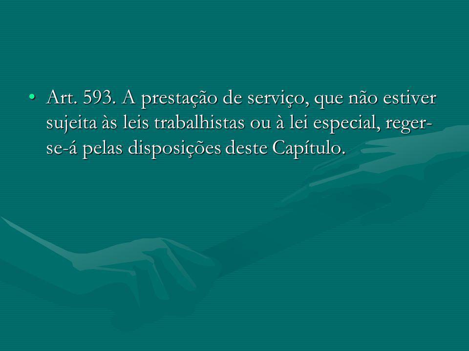 Art. 593. A prestação de serviço, que não estiver sujeita às leis trabalhistas ou à lei especial, reger- se-á pelas disposições deste Capítulo.Art. 59