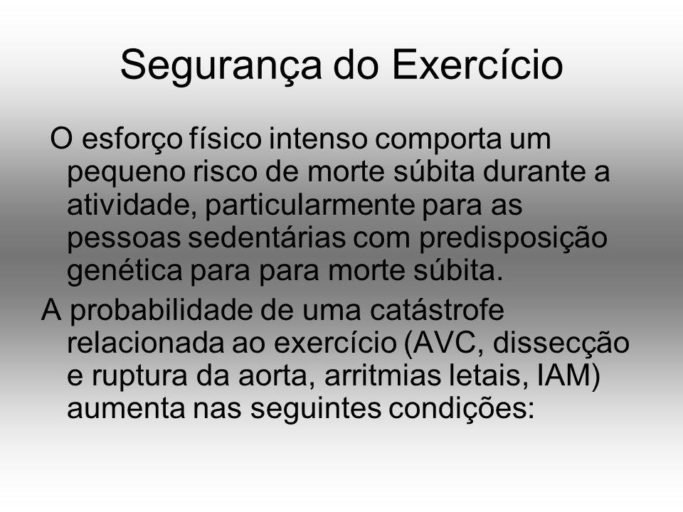 Segurança do Exercício O esforço físico intenso comporta um pequeno risco de morte súbita durante a atividade, particularmente para as pessoas sedentárias com predisposição genética para para morte súbita.