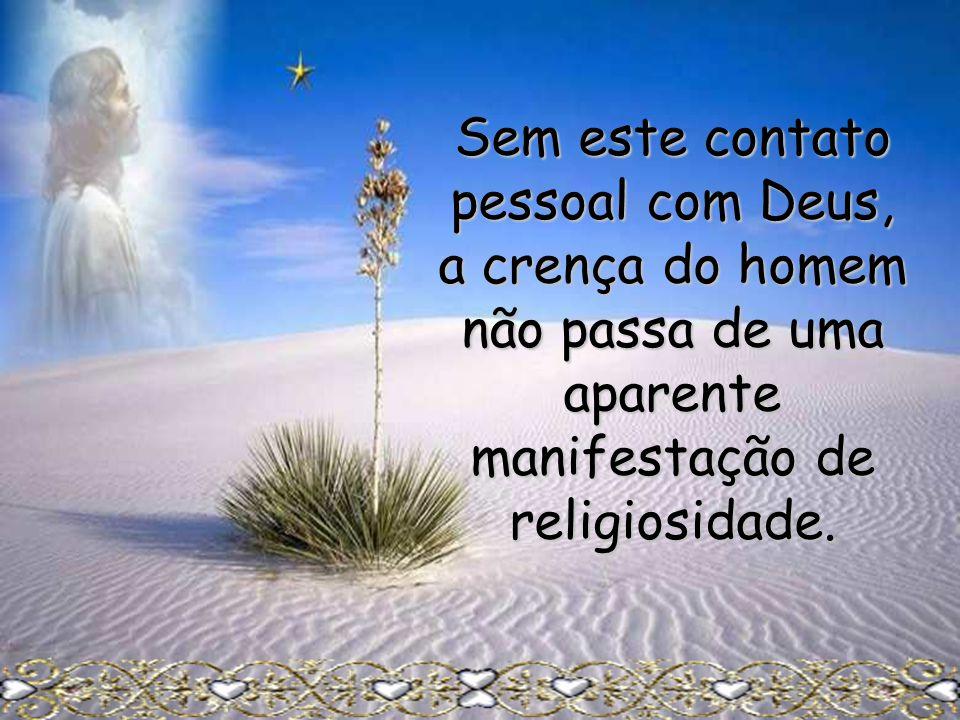 Sem este contato pessoal com Deus, a crença do homem não passa de uma aparente manifestação de religiosidade.