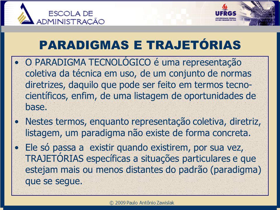 © 2009 Paulo Antônio Zawislak PARADIGMAS E TRAJETÓRIAS O PARADIGMA TECNOLÓGICO é uma representação coletiva da técnica em uso, de um conjunto de norma