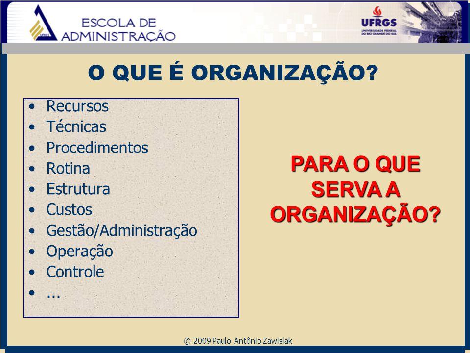 © 2009 Paulo Antônio Zawislak O QUE É ORGANIZAÇÃO? Recursos Técnicas Procedimentos Rotina Estrutura Custos Gestão/Administração Operação Controle... P