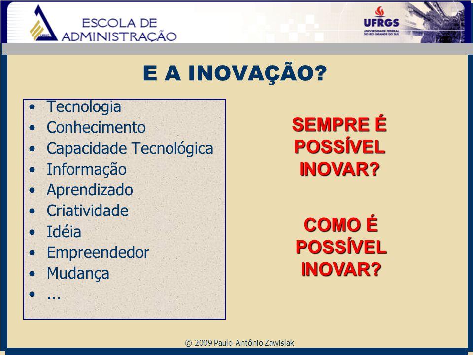 © 2009 Paulo Antônio Zawislak E A INOVAÇÃO? Tecnologia Conhecimento Capacidade Tecnológica Informação Aprendizado Criatividade Idéia Empreendedor Muda