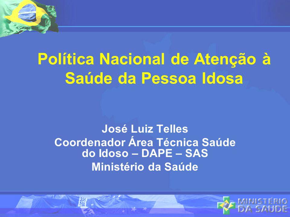 Política Nacional de Atenção à Saúde da Pessoa Idosa José Luiz Telles Coordenador Área Técnica Saúde do Idoso – DAPE – SAS Ministério da Saúde