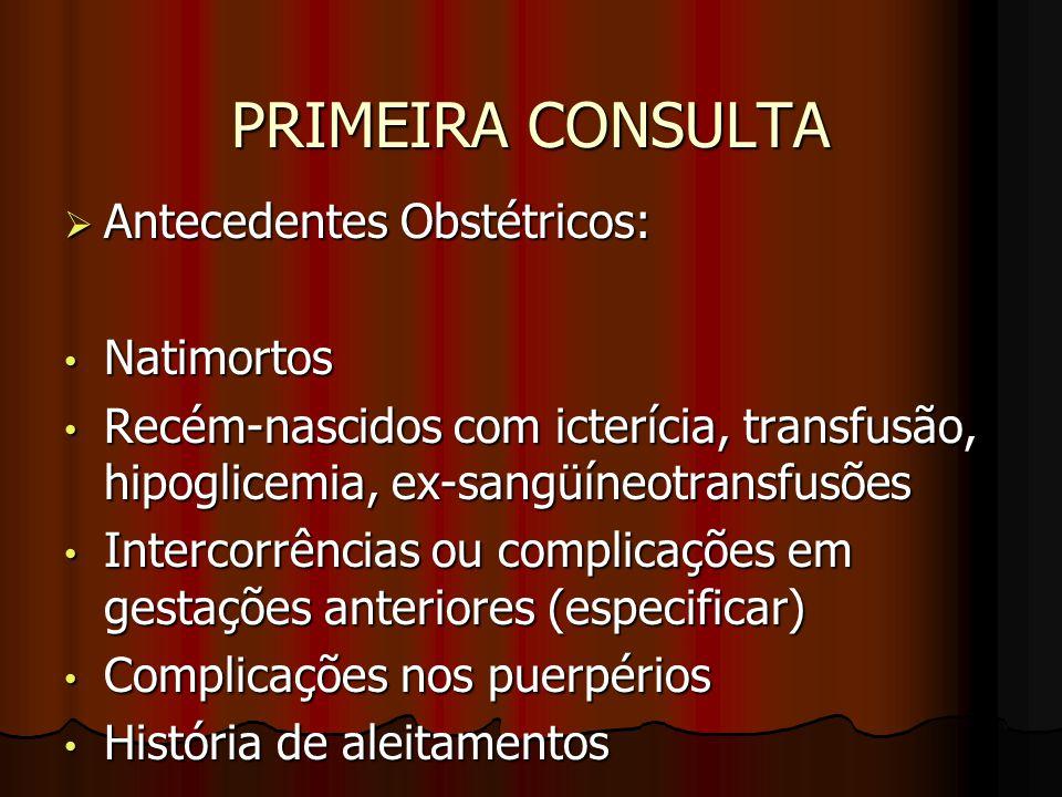 PRIMEIRA CONSULTA  Antecedentes Obstétricos: Natimortos Natimortos Recém-nascidos com icterícia, transfusão, hipoglicemia, ex-sangüíneotransfusões Re
