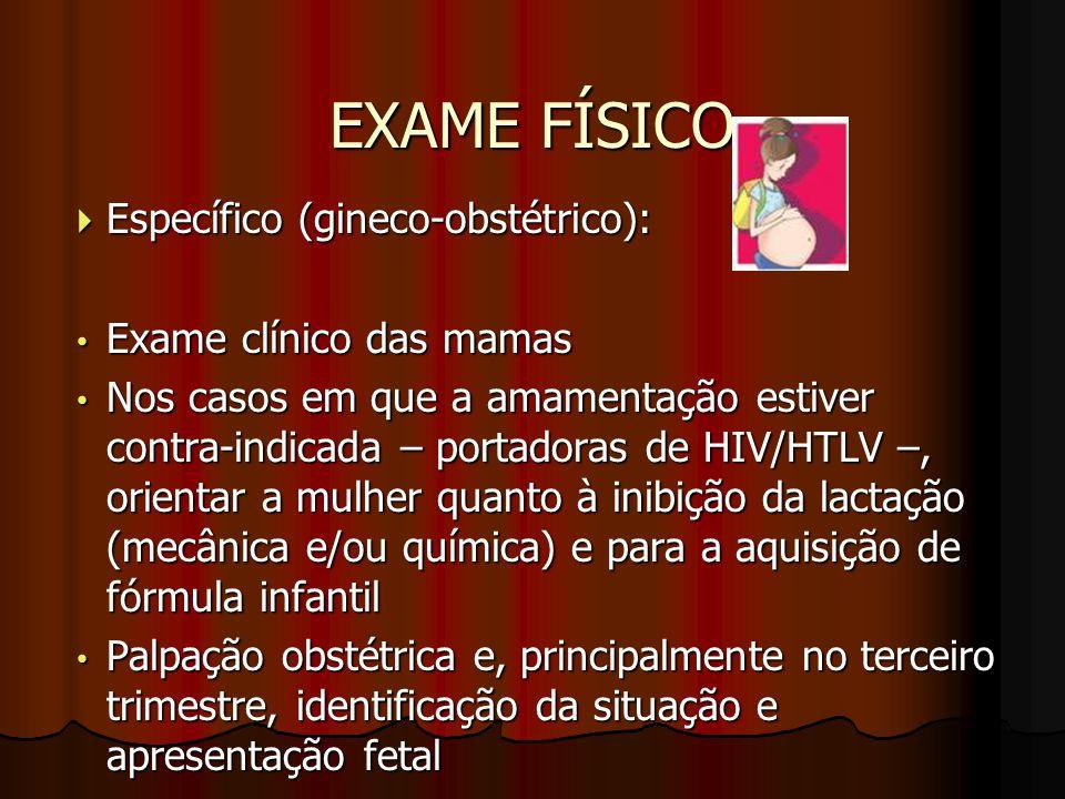 EXAME FÍSICO  Específico (gineco-obstétrico): Exame clínico das mamas Exame clínico das mamas Nos casos em que a amamentação estiver contra-indicada