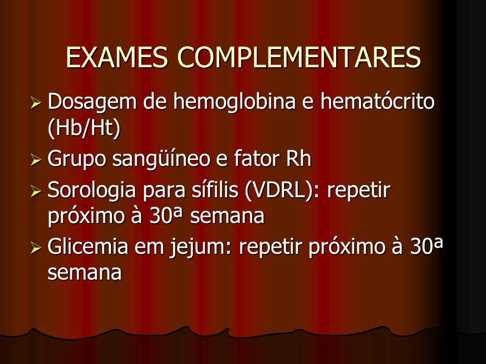 EXAMES COMPLEMENTARES  Dosagem de hemoglobina e hematócrito (Hb/Ht)  Grupo sangüíneo e fator Rh  Sorologia para sífilis (VDRL): repetir próximo à 3