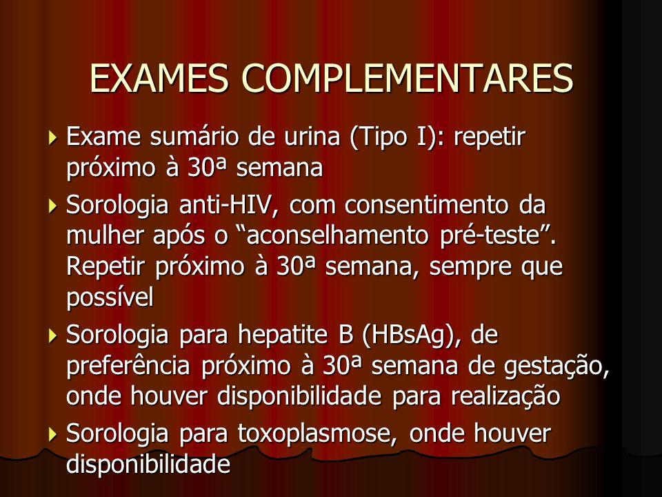 """EXAMES COMPLEMENTARES  Exame sumário de urina (Tipo I): repetir próximo à 30ª semana  Sorologia anti-HIV, com consentimento da mulher após o """"aconse"""