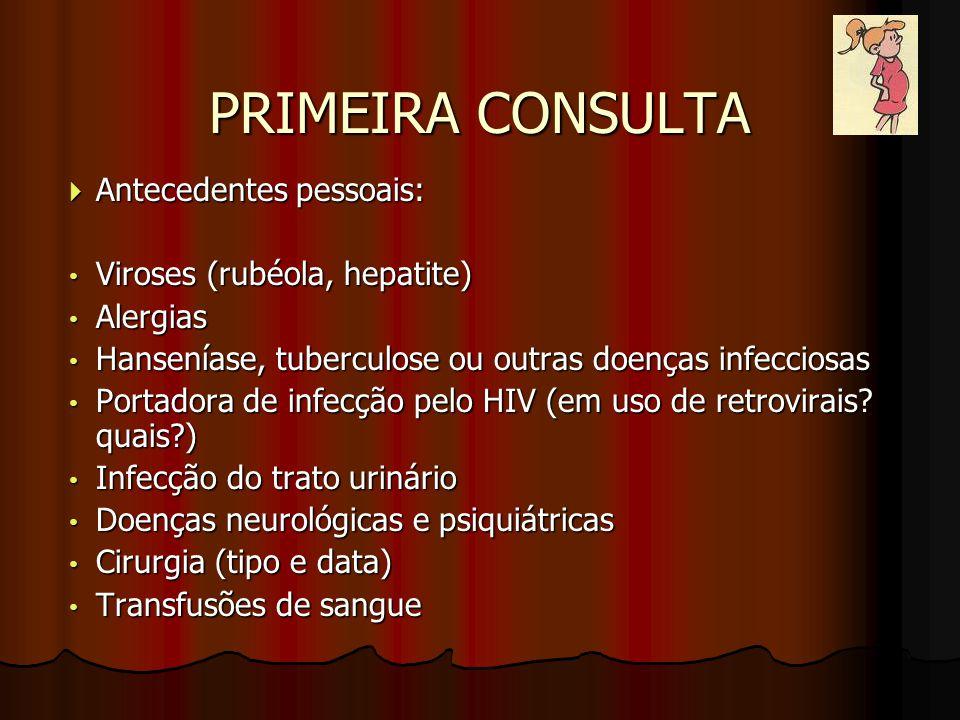 PRIMEIRA CONSULTA  Antecedentes pessoais: Viroses (rubéola, hepatite) Viroses (rubéola, hepatite) Alergias Alergias Hanseníase, tuberculose ou outras