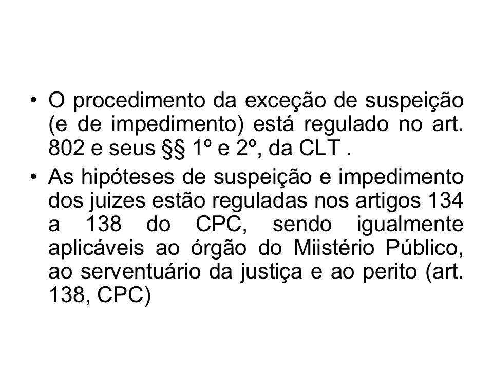 O procedimento da exceção de suspeição (e de impedimento) está regulado no art. 802 e seus §§ 1º e 2º, da CLT. As hipóteses de suspeição e impedimento