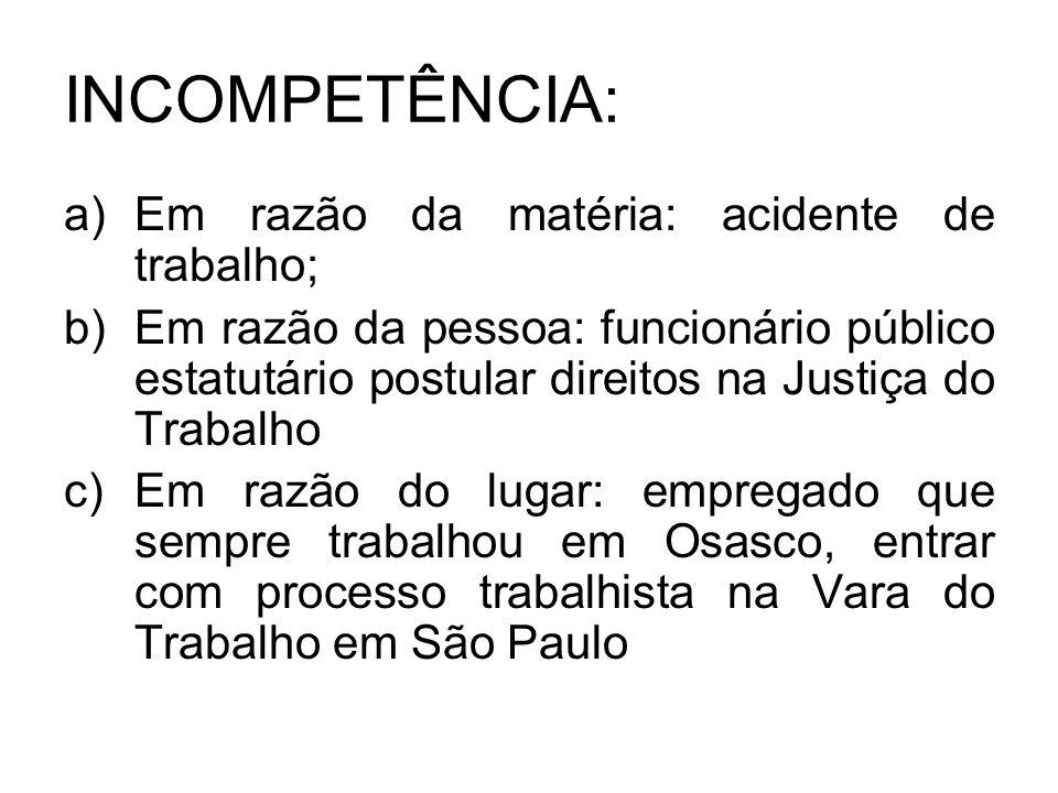 INCOMPETÊNCIA: a)Em razão da matéria: acidente de trabalho; b)Em razão da pessoa: funcionário público estatutário postular direitos na Justiça do Trab