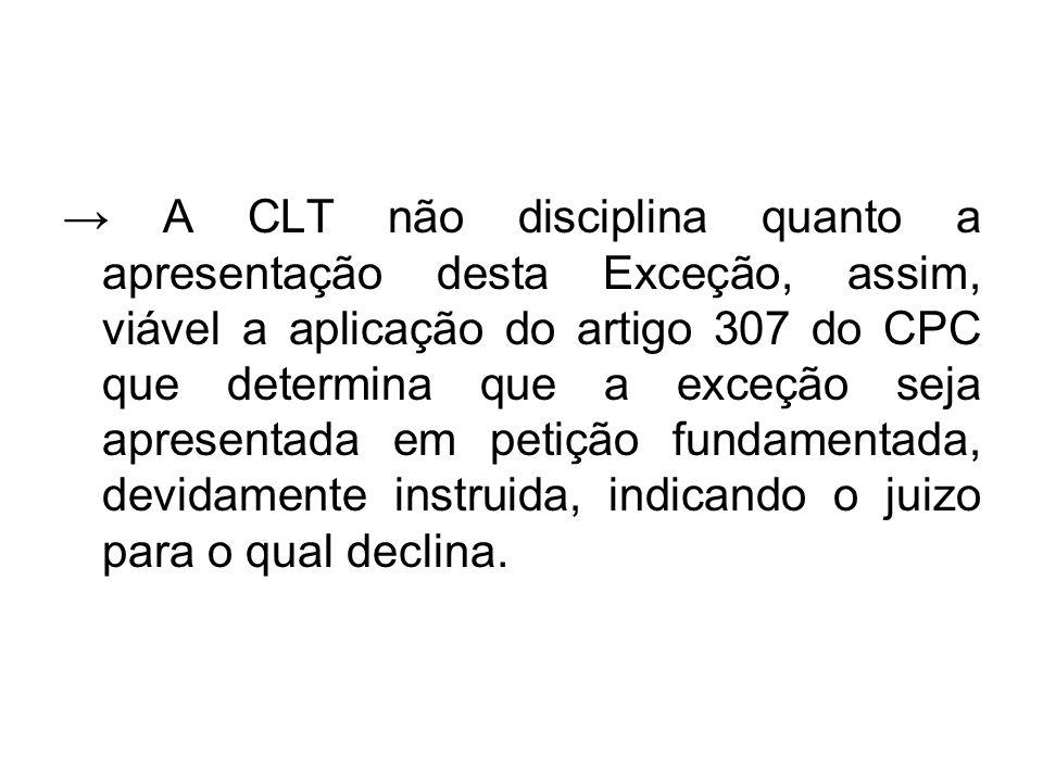 → A CLT não disciplina quanto a apresentação desta Exceção, assim, viável a aplicação do artigo 307 do CPC que determina que a exceção seja apresentad