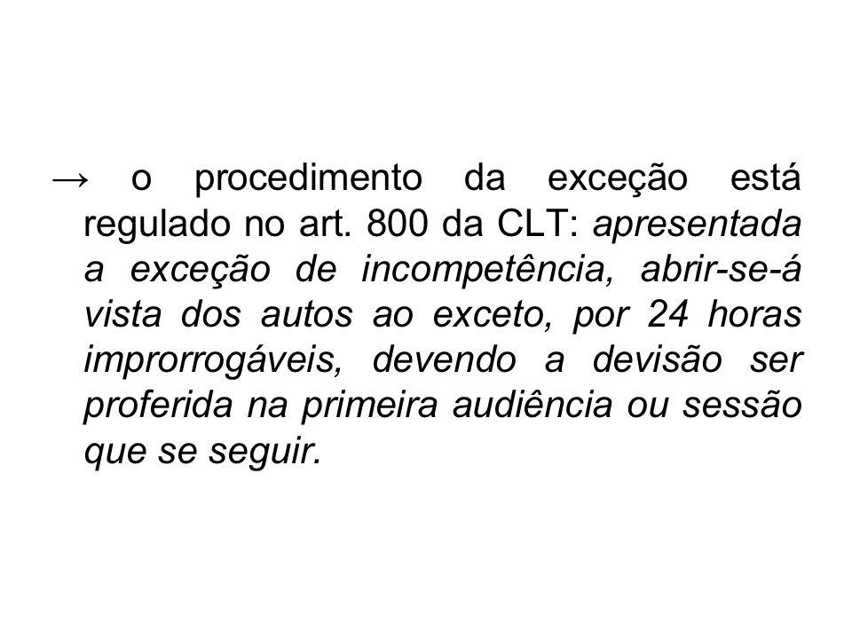 → o procedimento da exceção está regulado no art. 800 da CLT: apresentada a exceção de incompetência, abrir-se-á vista dos autos ao exceto, por 24 hor