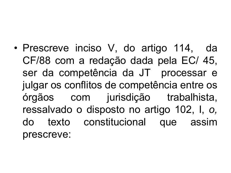 Prescreve inciso V, do artigo 114, da CF/88 com a redação dada pela EC/ 45, ser da competência da JT processar e julgar os conflitos de competência en