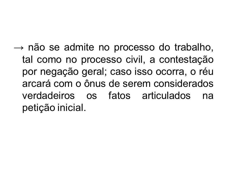 → não se admite no processo do trabalho, tal como no processo civil, a contestação por negação geral; caso isso ocorra, o réu arcará com o ônus de ser