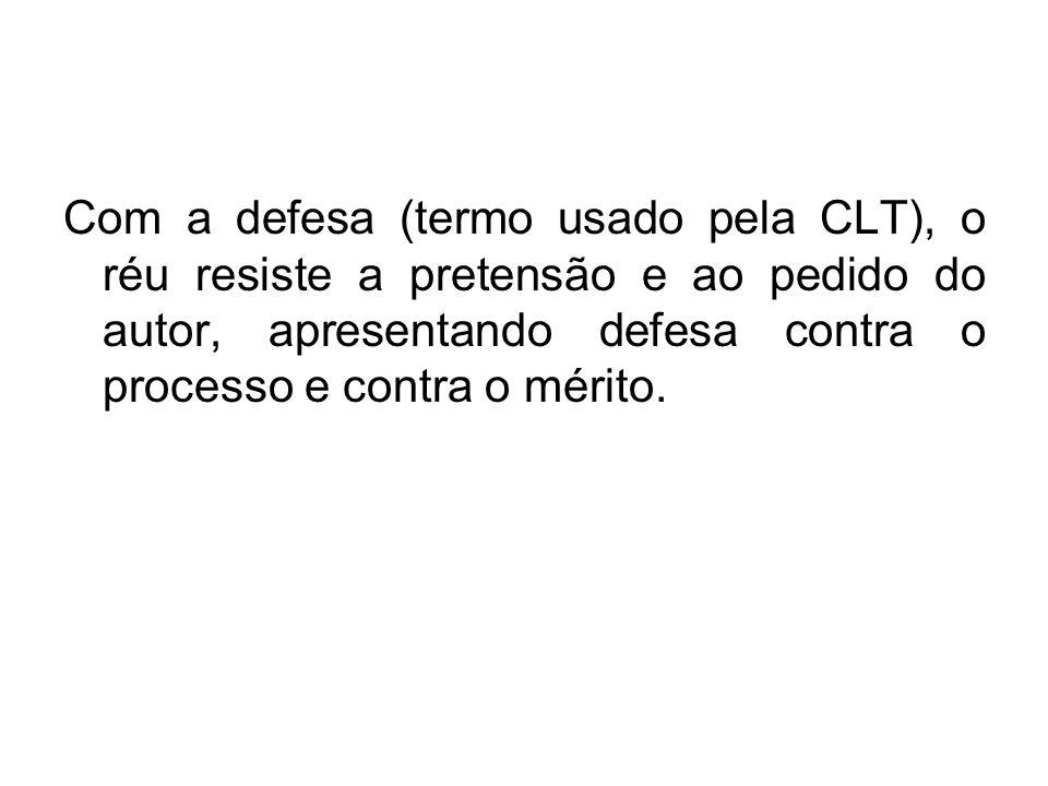 Com a defesa (termo usado pela CLT), o réu resiste a pretensão e ao pedido do autor, apresentando defesa contra o processo e contra o mérito.