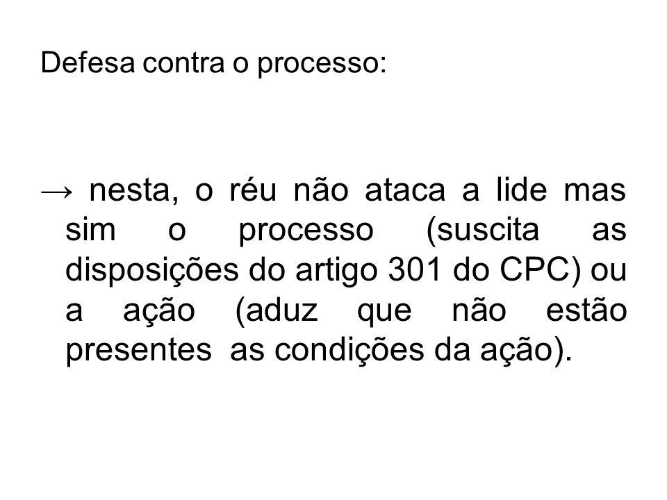 Defesa contra o processo: → nesta, o réu não ataca a lide mas sim o processo (suscita as disposições do artigo 301 do CPC) ou a ação (aduz que não est