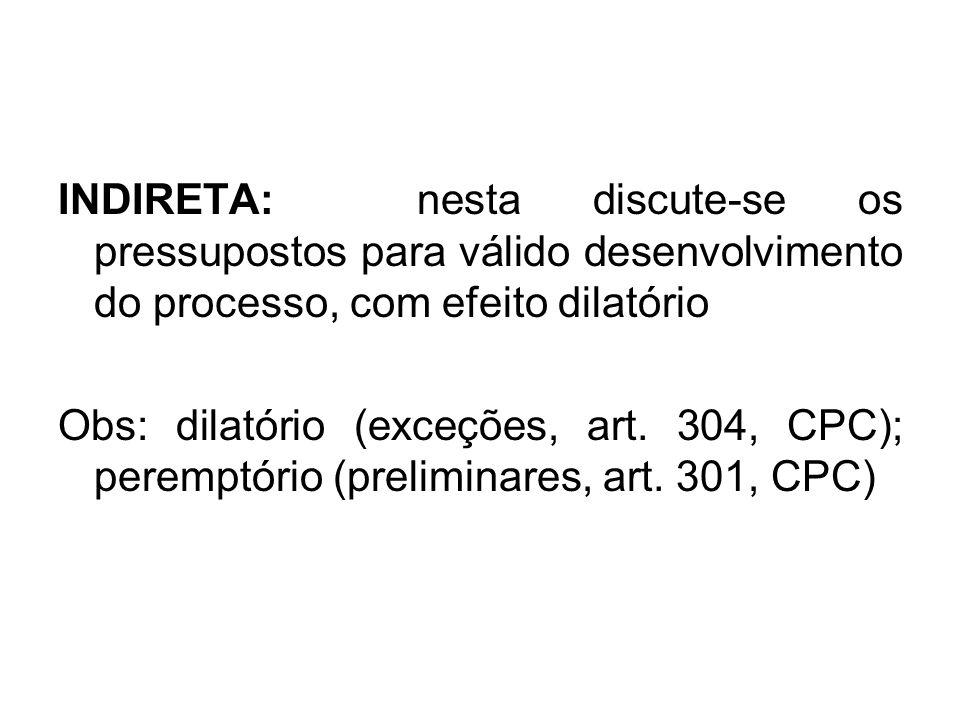 INDIRETA: nesta discute-se os pressupostos para válido desenvolvimento do processo, com efeito dilatório Obs: dilatório (exceções, art. 304, CPC); per