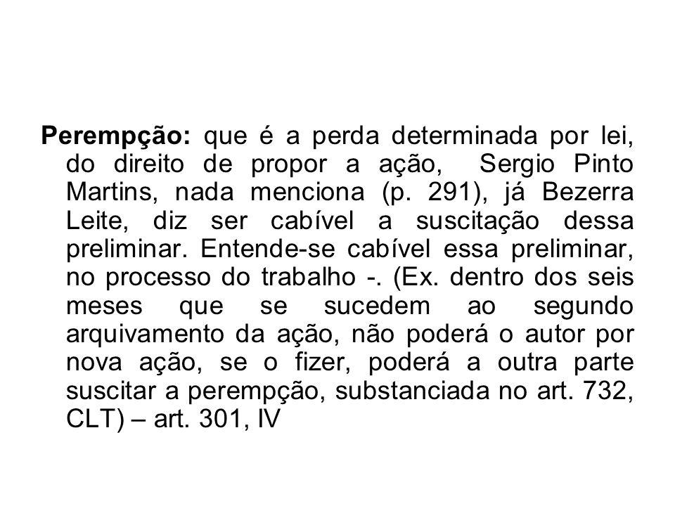 Perempção: que é a perda determinada por lei, do direito de propor a ação, Sergio Pinto Martins, nada menciona (p. 291), já Bezerra Leite, diz ser cab